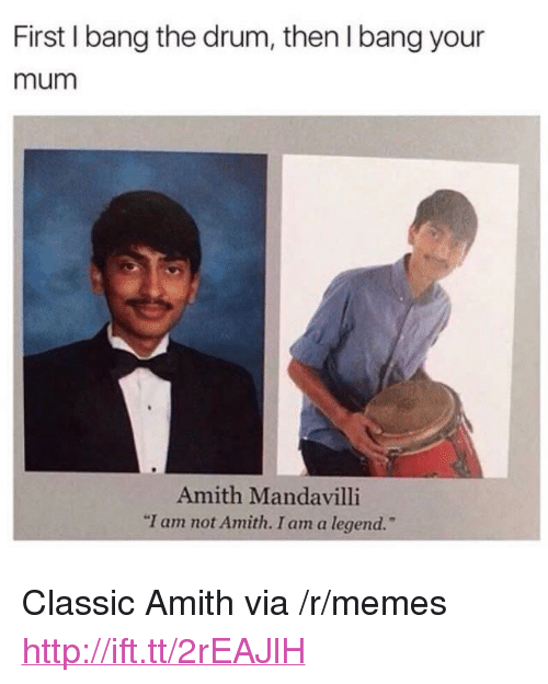"Amith: First I bang the drum, then I bang your  mum  Amith Mandavilli  m not Amith. I am a legend.  ""I a <p>Classic Amith via /r/memes <a href=""http://ift.tt/2rEAJlH"">http://ift.tt/2rEAJlH</a></p>"