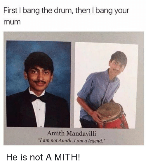 "Amith: First I bang the drum, then I bang your  mum  Amith Mandavilli  ""I am not Amith. I am a legend.   He is not A MITH!"