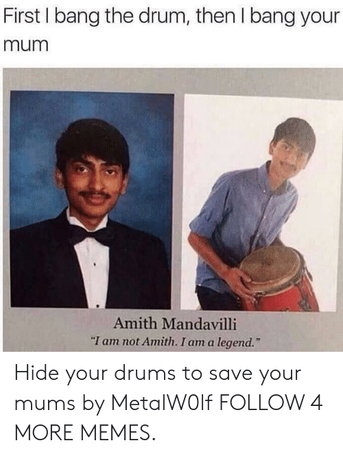 "Amith: First I bang the drum, then I bang your  mum  Amith Mandavilli  ""I am not Amith. I am a legend. Hide your drums to save your mums by MetalW0lf FOLLOW 4 MORE MEMES."
