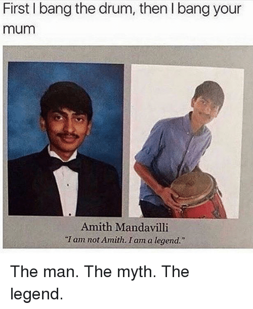 "Amith: First I bang the drum, then l bang your  mum  Amith Mandavilli  ""I am not Amith. I am a legend."" The man. The myth. The legend."