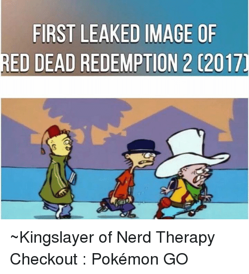 Memes, Nerd, and Pokemon: FIRST LEAKED IMAGE OF  RED DEAD REDEMPTION 2 C2017 ~Kingslayer of Nerd Therapy  Checkout : Pokémon GO