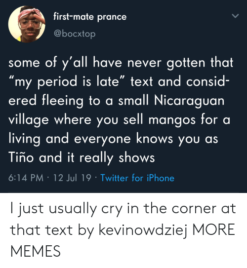 """My Period: first-mate prance  @bocxtop  some of y'all have never gotten that  """"my period is late"""" text and consid-  ered fleeing to a small Nicaraguan  village where you sell mangos for a  living and everyone knows you as  Tiño and it really shows  6:14 PM 12 Jul 19 Twitter for iPhone I just usually cry in the corner at that text by kevinowdziej MORE MEMES"""