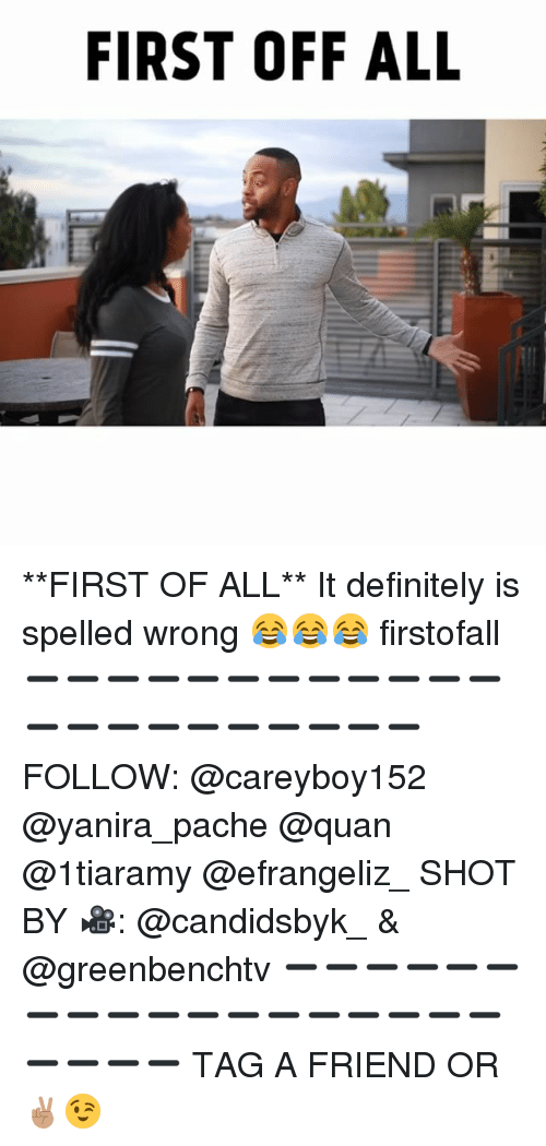Quane: FIRST OFF ALL **FIRST OF ALL** It definitely is spelled wrong 😂😂😂 firstofall ➖➖➖➖➖➖➖➖➖➖➖➖➖➖➖➖➖➖➖➖➖➖ FOLLOW: @careyboy152 @yanira_pache @quan @1tiaramy @efrangeliz_ SHOT BY 🎥: @candidsbyk_ & @greenbenchtv ➖➖➖➖➖➖➖➖➖➖➖➖➖➖➖➖➖➖➖➖➖➖ TAG A FRIEND OR ✌🏽😉