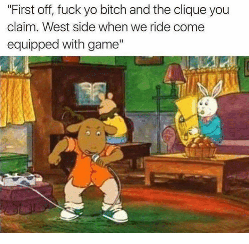 "Bitch, Clique, and Funny: ""First off, fuck yo bitch and the clique you  claim. West side when we ride come  equipped with game"""