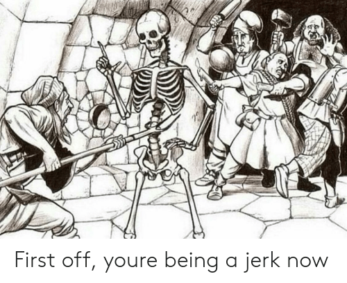 jerk: First off, youre being a jerk now