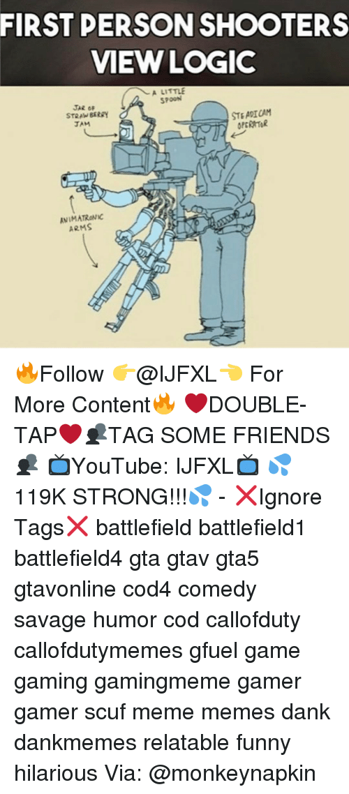 Logic, Memes, and Shooters: FIRST PERSON SHOOTERS  VIEW LOGIC  A LITTLE  SPOON  JAR OF  STEADICAM  STRAWBERRY  OPERATOR  ANIMATRONIC  ARMS 🔥Follow 👉@IJFXL👈 For More Content🔥 ❤️DOUBLE-TAP❤️👥TAG SOME FRIENDS👥 📺YouTube: IJFXL📺 💦119K STRONG!!!💦 - ❌Ignore Tags❌ battlefield battlefield1 battlefield4 gta gtav gta5 gtavonline cod4 comedy savage humor cod callofduty callofdutymemes gfuel game gaming gamingmeme gamer gamer scuf meme memes dank dankmemes relatable funny hilarious Via: @monkeynapkin