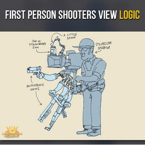 Memes, Shooters, and 🤖: FIRST PERSON SHOOTERS VIEW LOGIC  A LITTLE  SPOON  JAR OF  STEADICAM  STRAWBERRY  OPERATOR  JAM  ANIMATRONIC  ARMS  60 AMING