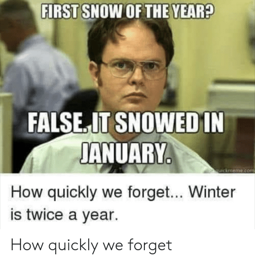 Quickmeme Com: FIRST SNOW OF THE YEAR?  FALSE.IT SNOWEDIN  JANUARY  quickmeme.com  How quickly we forget... Winter  is twice a year. How quickly we forget