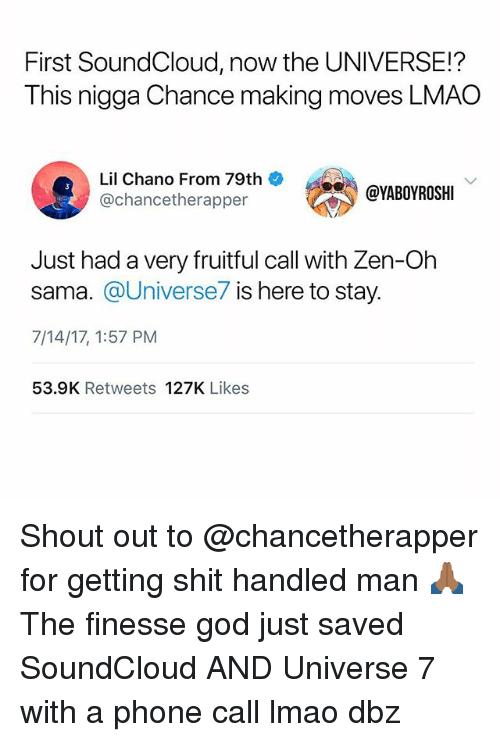 Soundclouder: First SoundCloud, now the UNIVERSE!?  This nigga Chance making moves LMAO  Lil Chano From 79th  @chancetherapper  @YABOYROSHI  Just had a very fruitful call with Zen-Oh  sama. @Universe7 is here to stay.  7/14/17, 1:57 PM  53.9K Retweets 127K Likes Shout out to @chancetherapper for getting shit handled man 🙏🏾 The finesse god just saved SoundCloud AND Universe 7 with a phone call lmao dbz