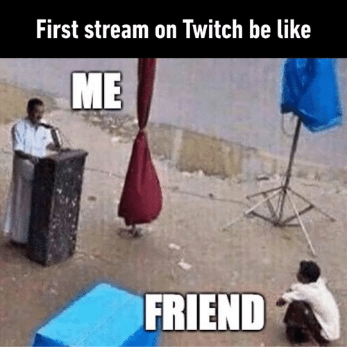 Be Like, Dank, and Twitch: First stream on Twitch be like  ME  FRIEND