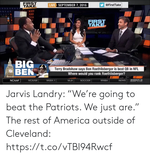 """rank: FIRST  TAKE  LIVE SEPTEMBER 7, 2016  @FirstTake  FIRST  W TAKE  NDIAPERS  BIG  BEN  Terry Bradshaw says Ben Roethlisberger is best QB in NFL  Where would you rank Roethlisberger?  ESPI2  NCAAF  NCAAM  WEEK 1  SOCCER  WNBA  NEWS  MLB Jarvis Landry: """"We're going to beat the Patriots. We just are.""""  The rest of America outside of Cleveland: https://t.co/vTBI94Rwcf"""