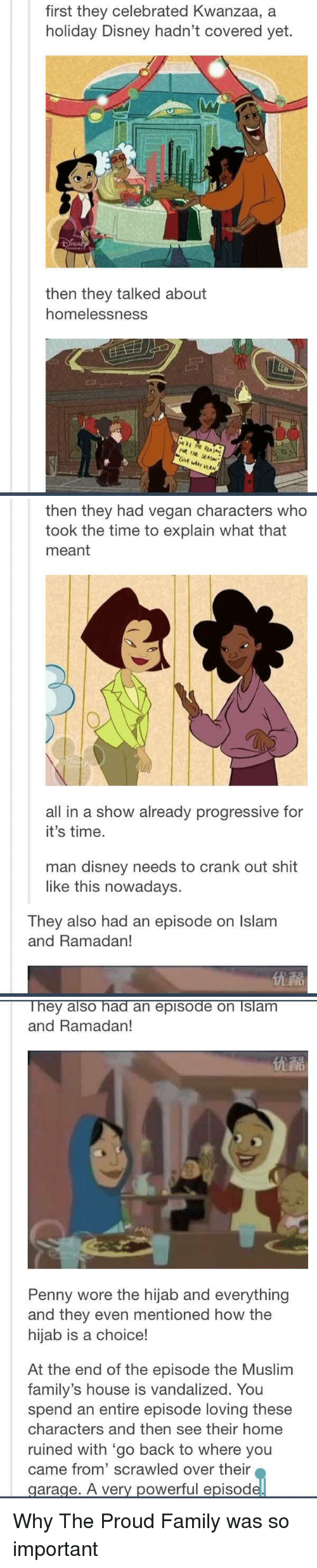 kwanzaa: first they celebrated Kwanzaa, a  holiday Disney hadn't covered yet.  then they talked about  homelessness.  THE  WAN   then they had vegan characters who  took the time to explain what that  meant  all in a show already progressive for  it's time.  man disney needs to crank out shit  like this nowadays.  They also had an episode on lslam  and Ramadan!   They also had an episode on Islam  and Ramadan!  Penny wore the hijab and everything  and they even mentioned how the  hijab is a choice!  At the end of the episode the Muslim  family's house is vandalized. You  spend an entire episode loving these  characters and then see their home  ruined with go back to where you  came from' scrawled over their  garage. A very powerful episod Why The Proud Family was so important