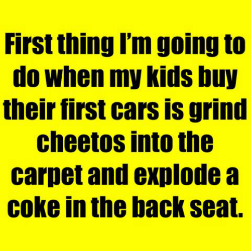 Cheetos: First thing I'm going to  do when my kids buy  their first cars is grind  cheetos into the  carpet and explode a  coke in the back seat.
