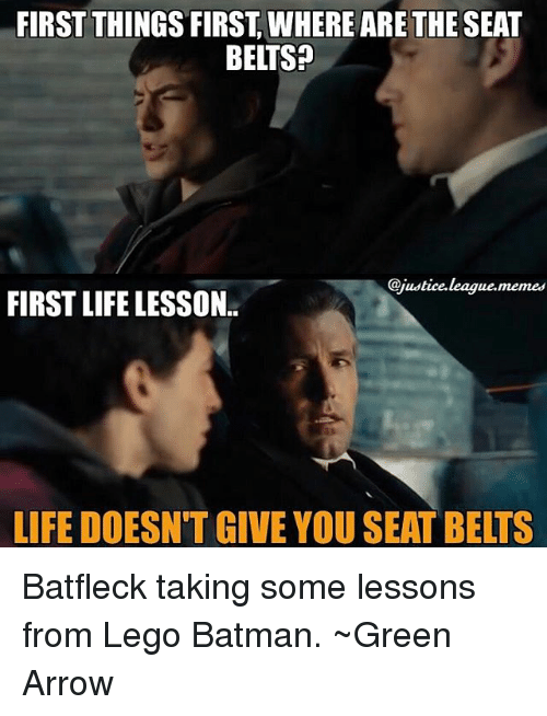 Justice League, Green Arrow, and Lego Batman: FIRST THINGS FIRST WHERE ARE THE SEAT  BELTS?  @justice,leag  ue, memes  FIRST LIFE LESSON..  LIFE DOESN'T GIVE YOU SEAT BELTS Batfleck taking some lessons from Lego Batman. ~Green Arrow
