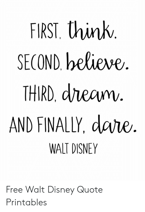 Disney, Free, and Walt Disney: FIRST. think  SECOND, believe  THIRD, dream.  AND FINALLY, dare  R.  WALT DISNEY Free Walt Disney Quote Printables