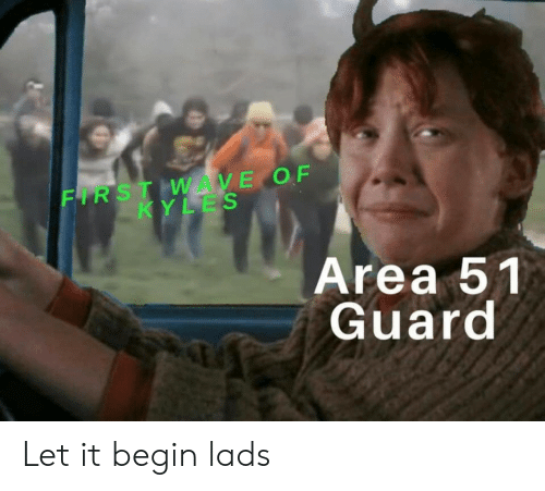 Area 51, Wave, and First: FIRST WAVE OF  KYLES  Area 51  Guard Let it begin lads
