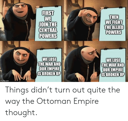 central powers: FIRST  WE  JOIN THE  CENTRAL  POWERS  THEN  WE FIGHT  THE ALLIED  POWERS  WE LOSE  THE WARAND  OUR EMPIRE  ISBROKEN UP  WE LOSE  THE WARAND  OUR EMPIRE  ISBROKENUP  imgflip.com Things didn't turn out quite the way the Ottoman Empire thought.