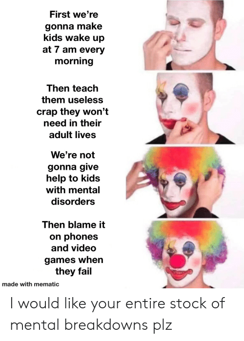 crap: First we're  gonna make  kids wake up  at 7 am every  morning  Then teach  them useless  crap they won't  need in their  adult lives  We're not  gonna give  help to kids  with mental  disorders  Then blame it  on phones  and video  games when  they fail  made with mematic I would like your entire stock of mental breakdowns plz