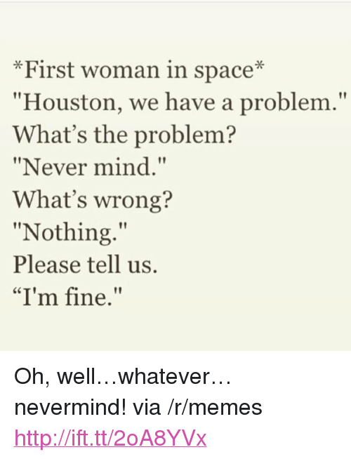 """Houston we have a problem: *First woman in space*  Houston, we have a problem.""""  What's the problem?  """"Never mind.""""  What's wrong?  """"Nothing.""""  Please tell us.  """"I'm fine. <p>Oh, well&hellip;whatever&hellip;nevermind! via /r/memes <a href=""""http://ift.tt/2oA8YVx"""">http://ift.tt/2oA8YVx</a></p>"""