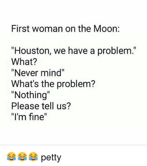 """Houston we have a problem: First woman on the Moon:  """"Houston, we have a problem.""""  What?  """"Never mind""""  What's the problem?  """"Nothing  Please tell us?  """"I'm fine 😂😂😂 petty"""