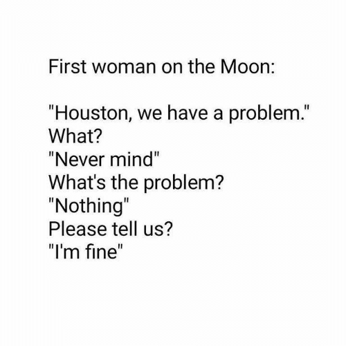 """Houston we have a problem: First woman on the Moon:  """"Houston, we have a problem.""""  What?  """"Never mind""""  What's the problem?  """"Nothing  Please tell us?  """"I'm fine"""""""
