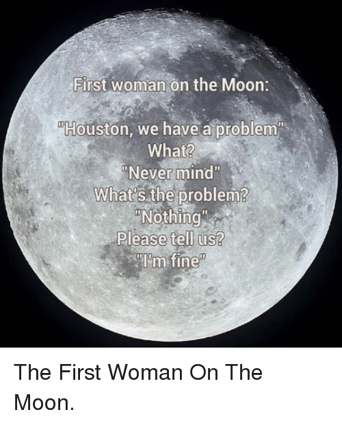 """Houston we have a problem: First woman on the Moon:  Houston, we have a problem  What?  Never mind""""  What's the problem?  Nothing  Please tell us?  im fine <p>The First Woman On The Moon.</p>"""