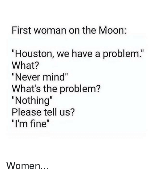 """Houston we have a problem: First woman on the Moon:  """"Houston, we have a problem.  What?  """"Never mind""""  What's the problem?  """"Nothing  Please tell us?  """"I'm fine"""" Women..."""