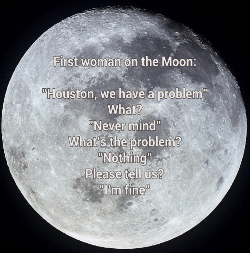 """Houston we have a problem: First woman on the Moon:  Houston, we have a problem""""  What?  Never mind""""  What s the problem?  Nothing  Please tell us?"""