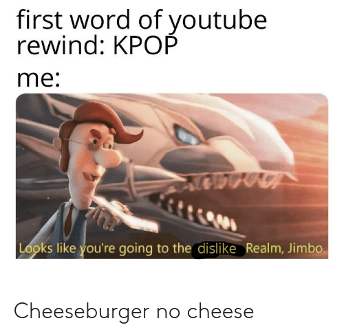 youtube.com, Word, and Realm: first word of youtube  rewind: KPOP  me:  Looks like you're going to the dislike Realm, Jimbo. Cheeseburger no cheese