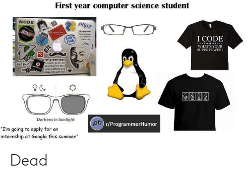 "superpower: First year computer science student  NODE  I CODE  nside  php  WHATS YOUR  SUPERPOWER  78  ro gram-mer  proh-gram-er  an organism that  turns caffeine and  pizza ineo software  But fr  CO  Gel Nill US  Darkens in Sunlight  ph  Dn r/ProgrammerHumor  I'm going to apply for an  internship at Google this summer"" Dead"