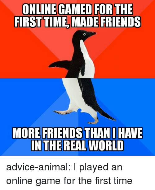 Advice, Friends, and Tumblr: FIRSTTIME, MADE FRIENDS  MORE FRIENDS THAN I HAVE advice-animal:  I played an online game for the first time
