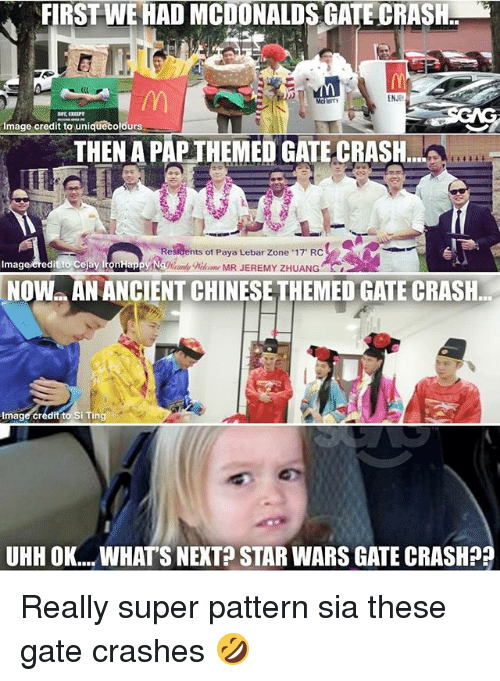 "Memes, Star Wars, and Image: FIRSTWE HAD MCDONALDSGATE CRASH  ENJOt  que Colours  mage credit to un  MEI  GATE CRASH  Residents of Paya Lebar Zone 17"" RC  Imag  credit to Cejay IronHappy Ng%%omk  NOW AN ANCIENTCHINESE THEMED GATE CRASH.  Image credit to Si Ting  UHHOK... WHATS NEXT STAR WARS GATE CRASH?? Really super pattern sia these gate crashes 🤣"