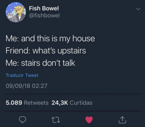 Fish: Fish Bowel  @fishbowel  Me: and this is my house  Friend: what's upstairs  Me: stairs don't talk  Traduzir Tweet  09/09/18 02:27  5.089 Retweets 24,3K Curtidas