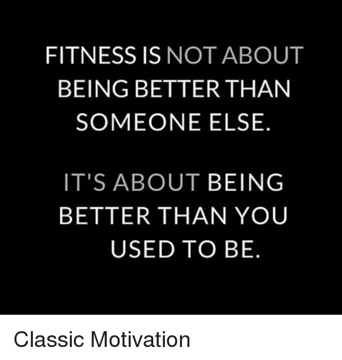 Fitness, Motivation, and You: FITNESS IS NOT ABOUT  BEING BETTER THAN  SOMEONE ELSE.  IT'S ABOUT BEING  BETTER THAN YOU  USED TO BE. Classic Motivation