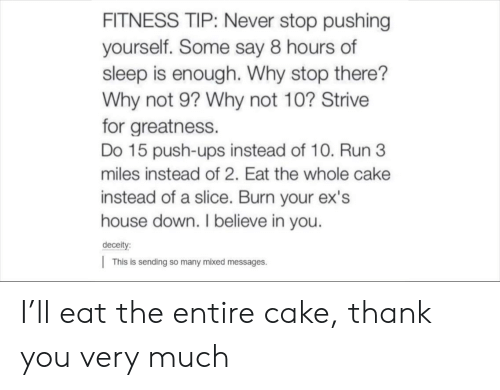push ups: FITNESS TIP: Never stop pushing  yourself. Some say 8 hours of  sleep is enough. Why stop there?  Why not 9? Why not 10? Strive  for greatness.  Do 15 push-ups instead of 10. Run 3  miles instead of 2. Eat the whole cake  instead of a slice. Burn your ex's  house down. I believe in you.  deceit  |This is sending so many mixed messages. I'll eat the entire cake, thank you very much