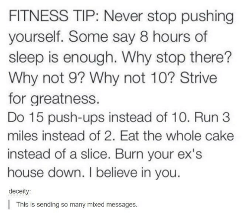 Ex's, Run, and Ups: FITNESS TIP: Never stop pushing  yourself. Some say 8 hours of  sleep is enough. Why stop there??  Why not 9? Why not 10? Strive  for greatness.  Do 15 push-ups instead of 10. Run 3  miles instead of 2. Eat the whole cake  instead of a slice. Burn your ex's  house down. I believe in you.  deceity:  This is sending so many mixed messages.