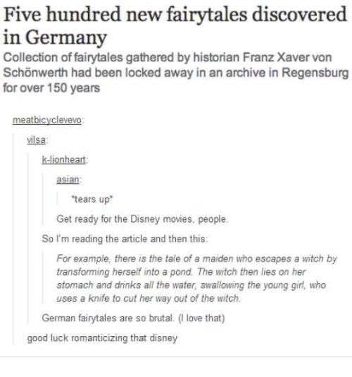 """Teared Up: Five hundred new fairytales discovered  in Germany  Collection of fairytales gathered by historian Franz Xaver von  Schonwerth had been locked away in an archive in Regensburg  for over 150 years  meatbicyclevevo:  vilsa  lionheart  asian  'tears up""""  Get ready for the Disney movies, people.  So I'm reading the article and then this:  For example, there is the tale of a maiden who escapes a witch by  transforming herself into a pond. The witch then lies on her  stomach and dninks all the water, swallowing the young girl, who  uses a knife to cut her way out of the witch.  German fairytales are so brutal. (l love that)  good luck romanticizing that disney"""