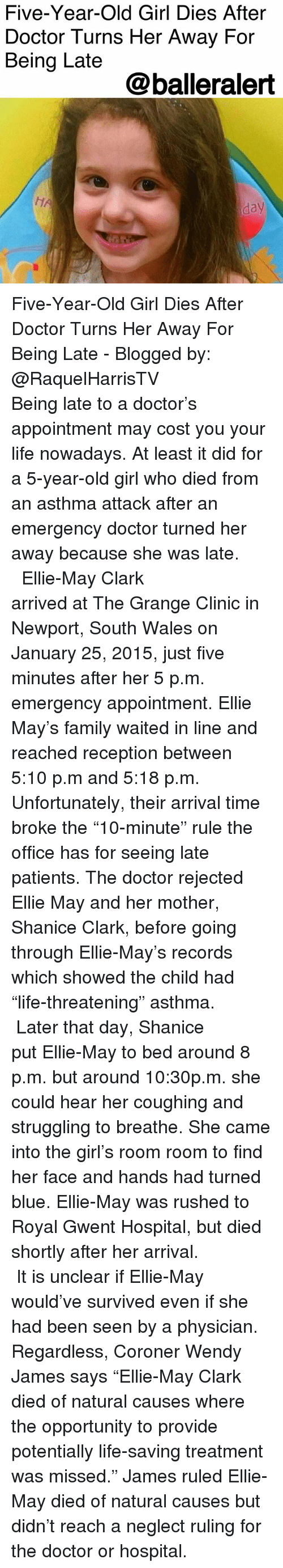 """Being Late: Five-Year-Old Girl Dies After  Doctor Turns Her Away For  Being Late  @balleralert  HA  day Five-Year-Old Girl Dies After Doctor Turns Her Away For Being Late - Blogged by: @RaquelHarrisTV ⠀⠀⠀⠀⠀⠀⠀⠀⠀ ⠀⠀⠀⠀⠀⠀⠀⠀⠀ Being late to a doctor's appointment may cost you your life nowadays. At least it did for a 5-year-old girl who died from an asthma attack after an emergency doctor turned her away because she was late. ⠀⠀⠀⠀⠀⠀⠀⠀⠀ ⠀⠀⠀⠀⠀⠀⠀⠀⠀ Ellie-May Clark arrived at The Grange Clinic in Newport, South Wales on January 25, 2015, just five minutes after her 5 p.m. emergency appointment. Ellie May's family waited in line and reached reception between 5:10 p.m and 5:18 p.m. Unfortunately, their arrival time broke the """"10-minute"""" rule the office has for seeing late patients. The doctor rejected Ellie May and her mother, Shanice Clark, before going through Ellie-May's records which showed the child had """"life-threatening"""" asthma. ⠀⠀⠀⠀⠀⠀⠀⠀⠀ ⠀⠀⠀⠀⠀⠀⠀⠀⠀ Later that day, Shanice put Ellie-May to bed around 8 p.m. but around 10:30p.m. she could hear her coughing and struggling to breathe. She came into the girl's room room to find her face and hands had turned blue. Ellie-May was rushed to Royal Gwent Hospital, but died shortly after her arrival. ⠀⠀⠀⠀⠀⠀⠀⠀⠀ ⠀⠀⠀⠀⠀⠀⠀⠀⠀ It is unclear if Ellie-May would've survived even if she had been seen by a physician. Regardless, Coroner Wendy James says """"Ellie-May Clark died of natural causes where the opportunity to provide potentially life-saving treatment was missed."""" James ruled Ellie-May died of natural causes but didn't reach a neglect ruling for the doctor or hospital."""