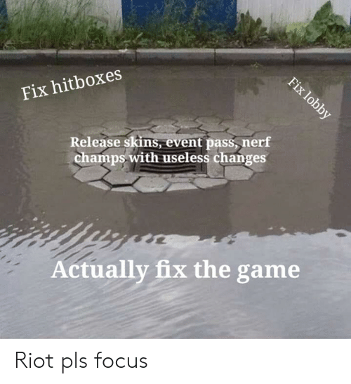 League of Legends, Riot, and The Game: Fix lobby  Fix hitboxes  Release skins, event pass, nerf  champs with useless changes  Actually fix the game Riot pls focus