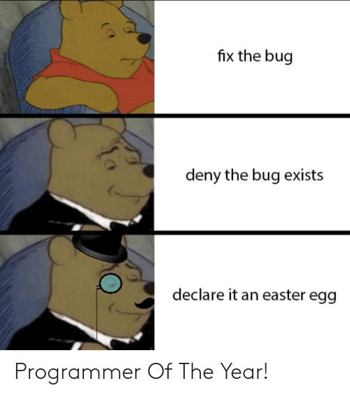 deny: fix the bug  deny the bug exists  declare it an easter egg Programmer Of The Year!