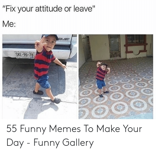 "Funny, Memes, and Attitude: ""Fix your attitude or leave""  Me:  SKE-90-78 55 Funny Memes To Make Your Day - Funny Gallery"