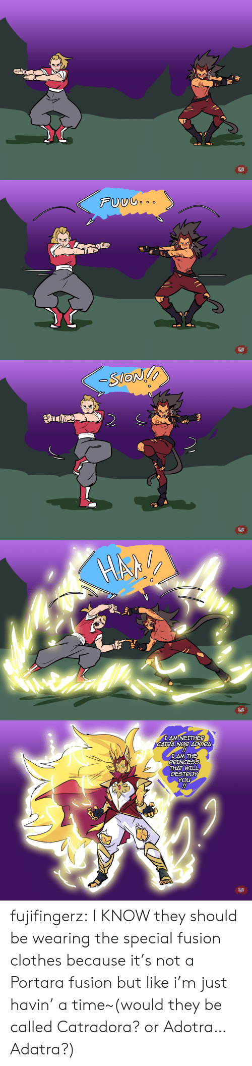 iam: FJF   FUUG..  FJF   -SlON  10  FJi   IAM NEITHER  CATRA NOR ADORA  !  IAM THE  PRINCESS  THAT WILL  DESTROY  YOU  !  FIJF fujifingerz:  I KNOW they should be wearing the special fusion clothes because it's not a Portara fusion but like i'm just havin' a time~(would they be called Catradora? or Adotra…Adatra?)