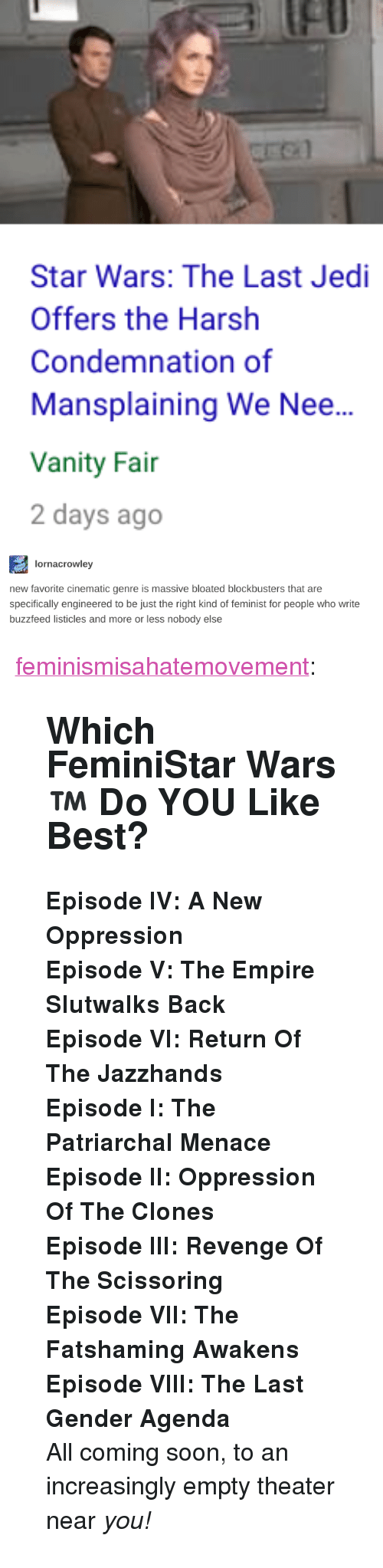"""scissoring: fl  Star Wars: The Last Jedi  Offers the Harsh  Condemnation of  Mansplaining We Nee...  Vanity Fai  2 days ago   lornacrowley  new favorite cinematic genre is massive bloated blockbusters that are  specifically engineered to be just the right kind of feminist for people who write  buzzfeed listicles and more or less nobody else <p><a href=""""http://feminismisahatemovement.tumblr.com/post/168692515648/which-feministar-wars-do-you-like-best"""" class=""""tumblr_blog"""">feminismisahatemovement</a>:</p>  <blockquote><h2><b>Which FeminiStar Wars™   Do YOU Like Best?<br/></b></h2><p><b>Episode IV: A New Oppression</b></p><p><b>Episode V: The Empire Slutwalks Back</b></p><p><b>Episode VI: Return Of The Jazzhands</b></p><p><b>Episode I: The Patriarchal Menace</b></p><p><b>Episode II: Oppression Of The Clones<br/></b></p><p><b>Episode III: Revenge Of The Scissoring</b></p><p><b>Episode VII: The Fatshaming Awakens</b></p><p><b>Episode VIII: The Last Gender Agenda<br/></b></p><p>All coming soon, to an increasingly empty theater near <i>you!</i><br/></p></blockquote>"""