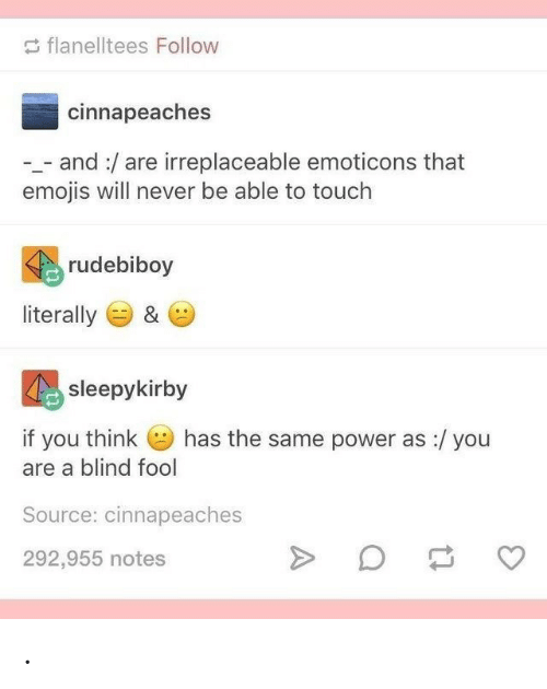 Emojis: flanelltees Follow  cinnapeaches  - and:/are irreplaceable emoticons that  emojis will never be able to touch  rudebiboy  literally  &  sleepykirby  has the same power as :/ you  if you think  are a blind fool  Source: cinnapeaches  292,955 notes .
