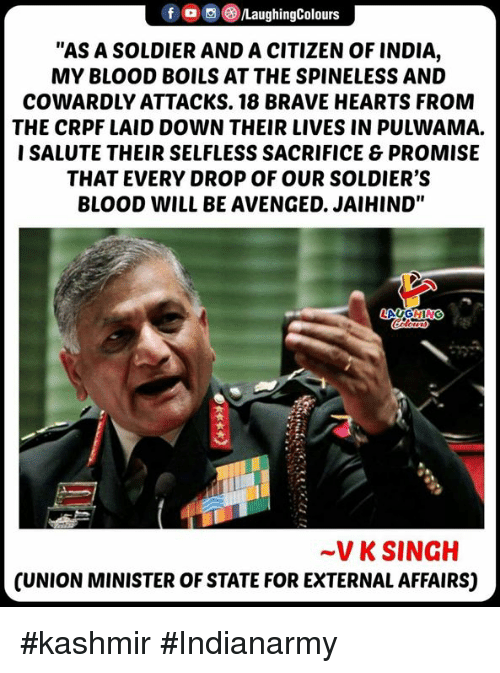 "Soldiers, Brave, and Hearts: fLaughingColours  ""AS A SOLDIER AND A CITIZEN OF INDIA,  MY BLOOD BOILS AT THE SPINELESS AND  COWARDLY ATTACKS. 18 BRAVE HEARTS FROM  THE CRPF LAID DOWN THEIR LIVES IN PULWAMA.  I SALUTE THEIR SELFLESS SACRIFICE & PROMISE  THAT EVERY DROP OF OUR SOLDIER'S  BLOOD WILL BE AVENGED. JAIHIND""  ~V K SINGH  CUNION MINISTER OF STATE FOR EXTERNAL AFFAIRS) #kashmir #Indianarmy"