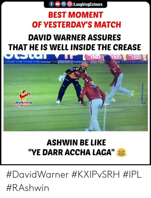 "Best, Match, and Indianpeoplefacebook: fLaughingColours  BEST MOMENT  OF YESTERDAY'S MATCH  DAVID WARNER ASSURES  THAT HE IS WELL INSIDE THE CREASE  LAUGHING  ASHWIN BE LIKIE  ""YE DARR ACCHA LAGA"" #DavidWarner #KXIPvSRH #IPL #RAshwin"