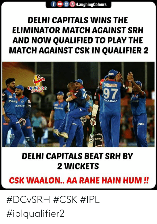 hum: fLaughingColours  DELHI CAPITALS WINS THE  ELIMINATOR MATCH AGAINST SRH  AND NOW QUALIFIED TO PLAY THE  MATCH AGAINST CSK IN QUALIFIER 2  LAUGHING  97  ARMA  DAIKIN TO  DELHI CAPITALS BEAT SRH BY  2 WICKETS  CSK WAALON.. AA RAHE HAIN HUM!! #DCvSRH #CSK #IPL #iplqualifier2