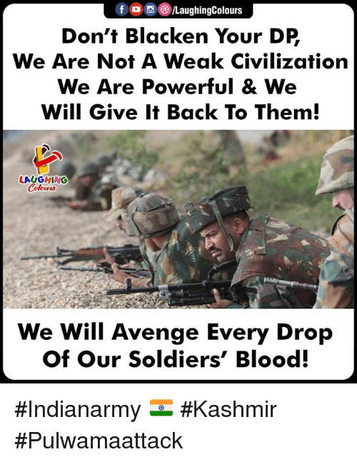 civilization: fLaughingColours  Don't Blacken Your DP  We Are Not A Weak Civilization  We Are Powerful & We  Will Give It Back To Them  LAUGHING  We Will Avenge Every Drop  Of Our Soldiers' Blood. #Indianarmy 🇮🇳 #Kashmir #Pulwamaattack