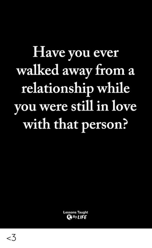 Life, Love, and Memes: flave you ever  walked away from a  relationship while  vou were still in love  with that person:?  Lessons Taught  By LIFE <3