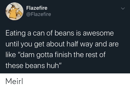 "eating: Flazefire  @Flazefire  Eating a can of beans is awesome  until you get about half way and are  like ""dam gotta finish the rest of  these beans huh"" Meirl"